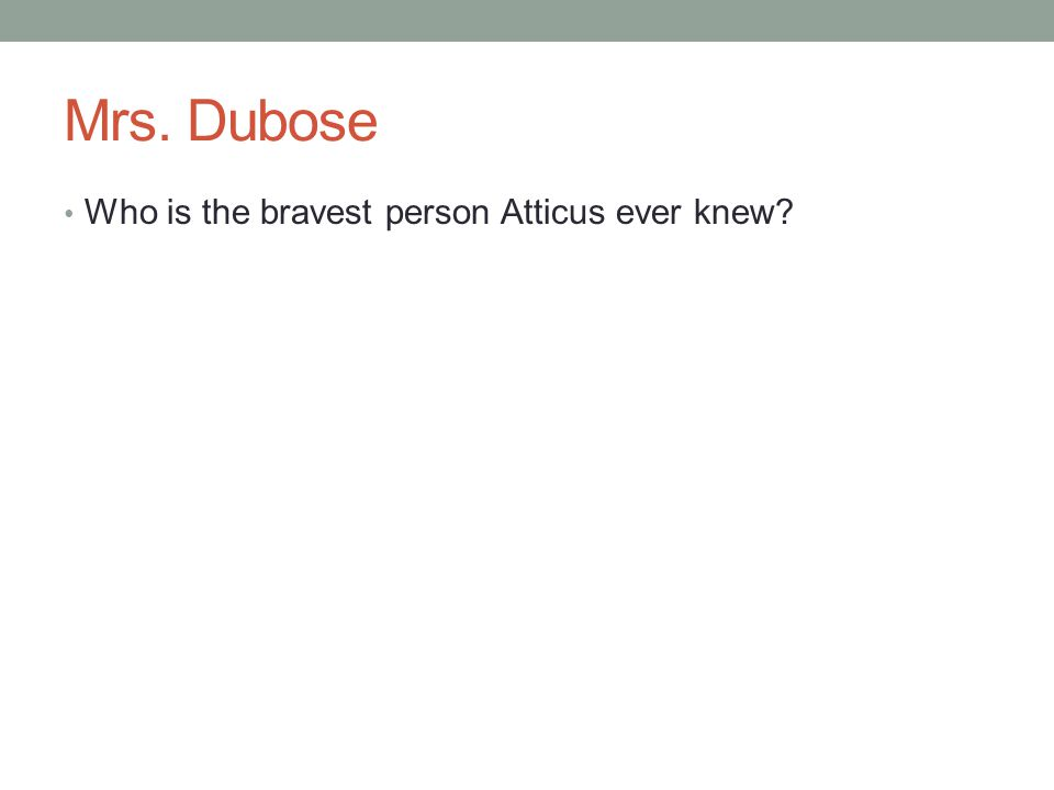 Mrs. Dubose Who is the bravest person Atticus ever knew