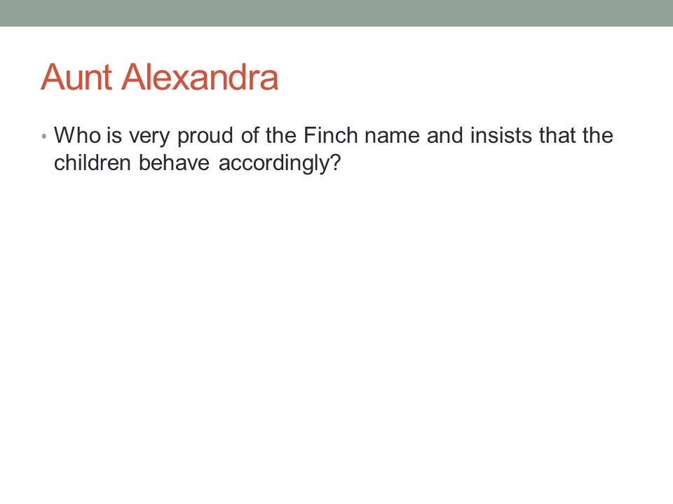 Aunt Alexandra Who is very proud of the Finch name and insists that the children behave accordingly