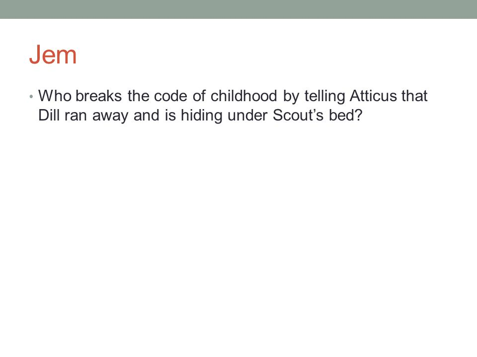 Jem Who breaks the code of childhood by telling Atticus that Dill ran away and is hiding under Scout's bed