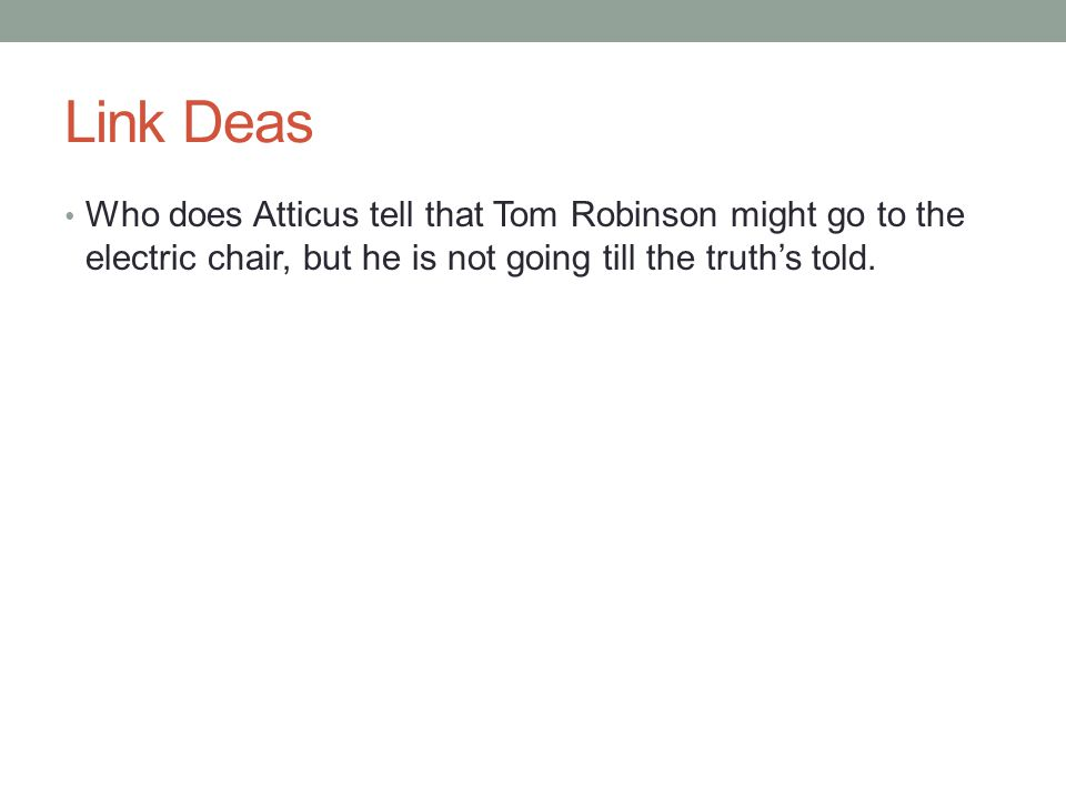 Link Deas Who does Atticus tell that Tom Robinson might go to the electric chair, but he is not going till the truth's told.