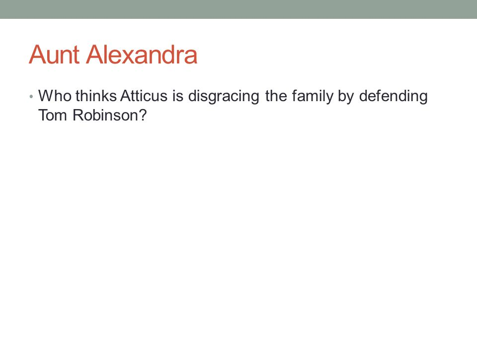 Aunt Alexandra Who thinks Atticus is disgracing the family by defending Tom Robinson