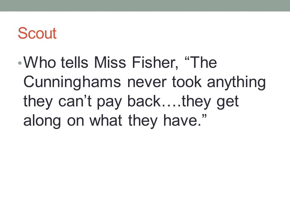 Scout Who tells Miss Fisher, The Cunninghams never took anything they can't pay back….they get along on what they have.