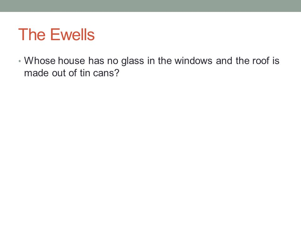 The Ewells Whose house has no glass in the windows and the roof is made out of tin cans