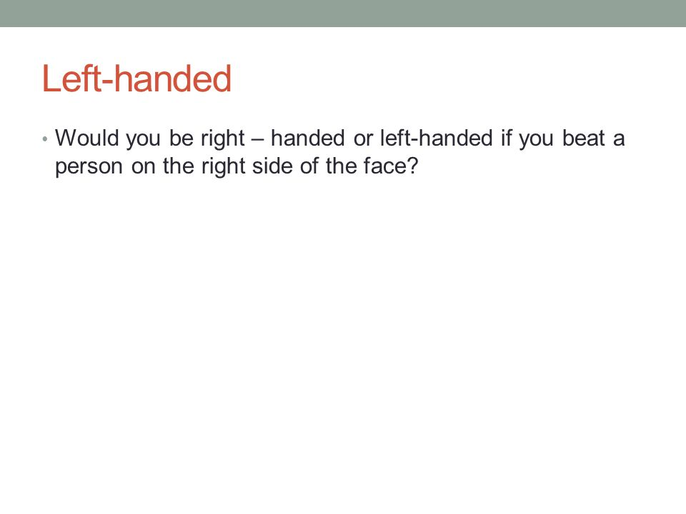 Left-handed Would you be right – handed or left-handed if you beat a person on the right side of the face