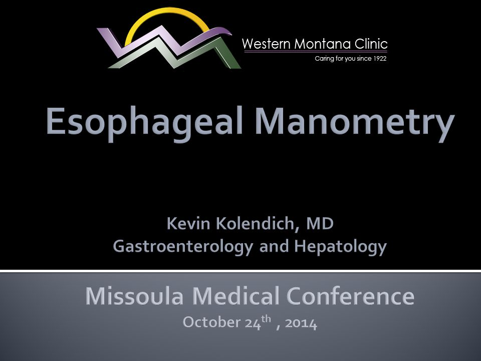 Esophageal Manometry Kevin Kolendich, MD Gastroenterology and Hepatology Missoula Medical Conference October 24th , 2014