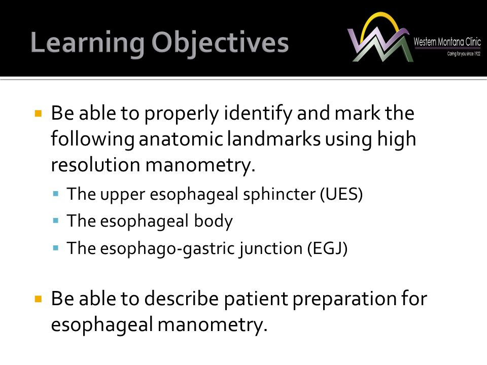 Learning Objectives Be able to properly identify and mark the following anatomic landmarks using high resolution manometry.
