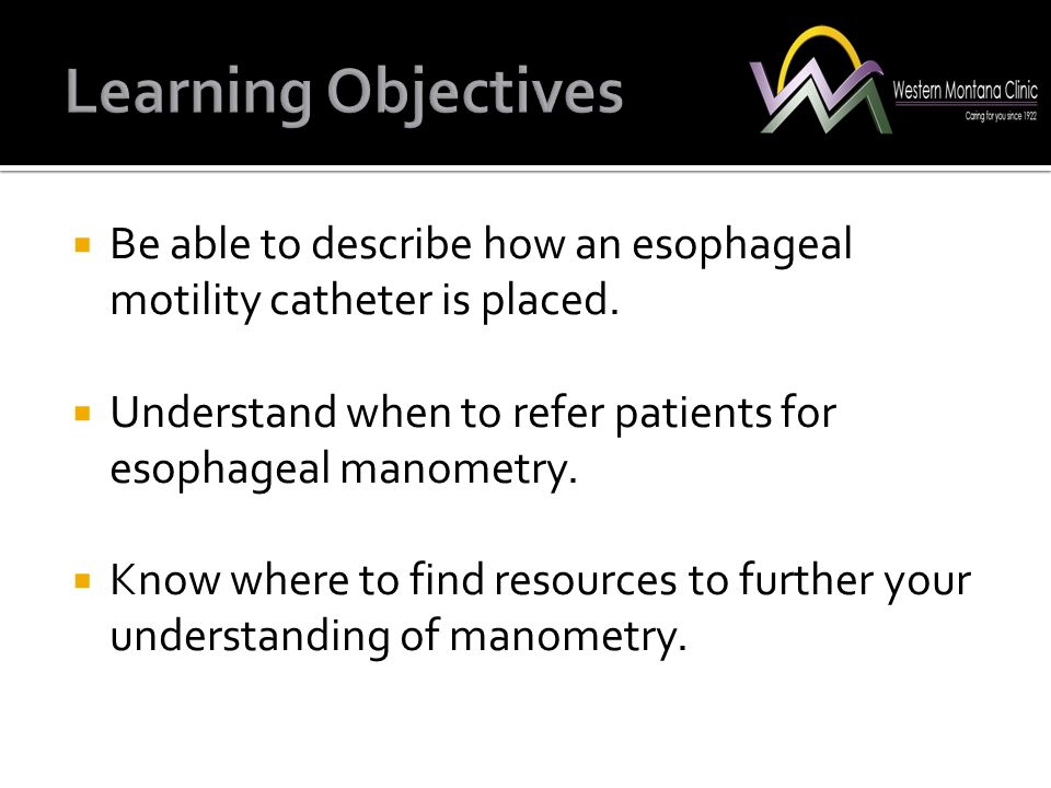Learning Objectives Be able to describe how an esophageal motility catheter is placed. Understand when to refer patients for esophageal manometry.
