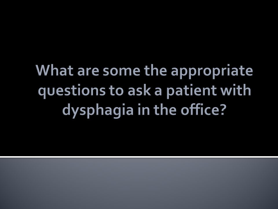 What are some the appropriate questions to ask a patient with dysphagia in the office