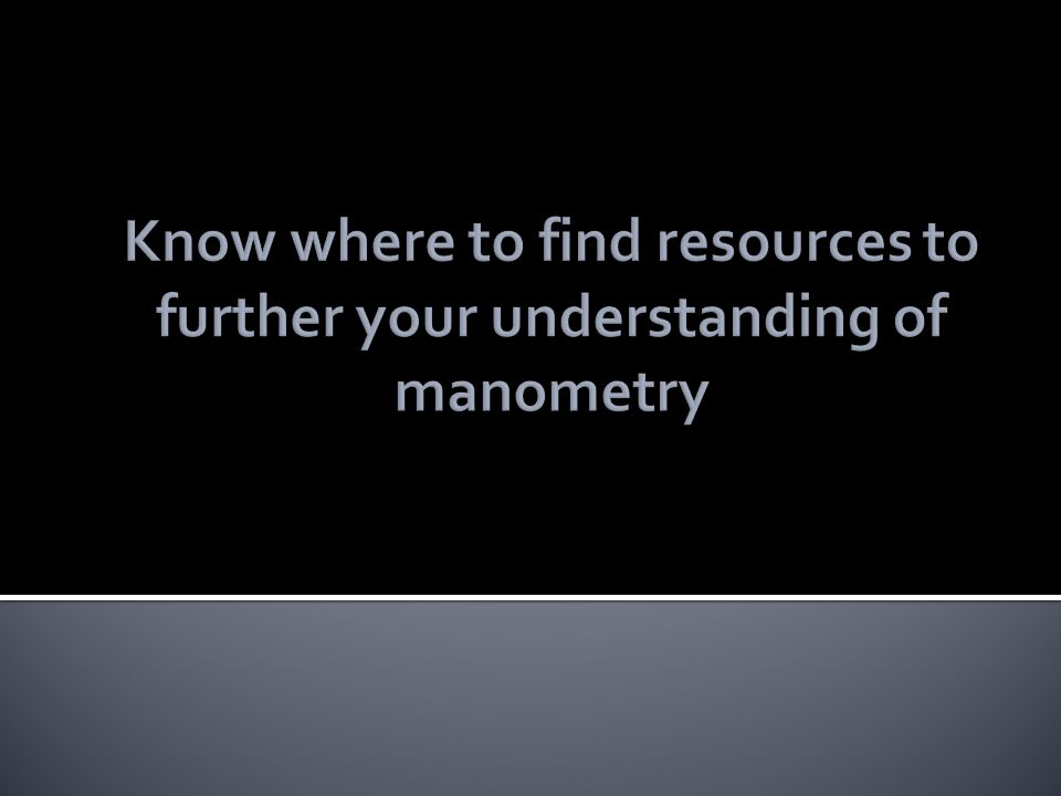 Know where to find resources to further your understanding of manometry