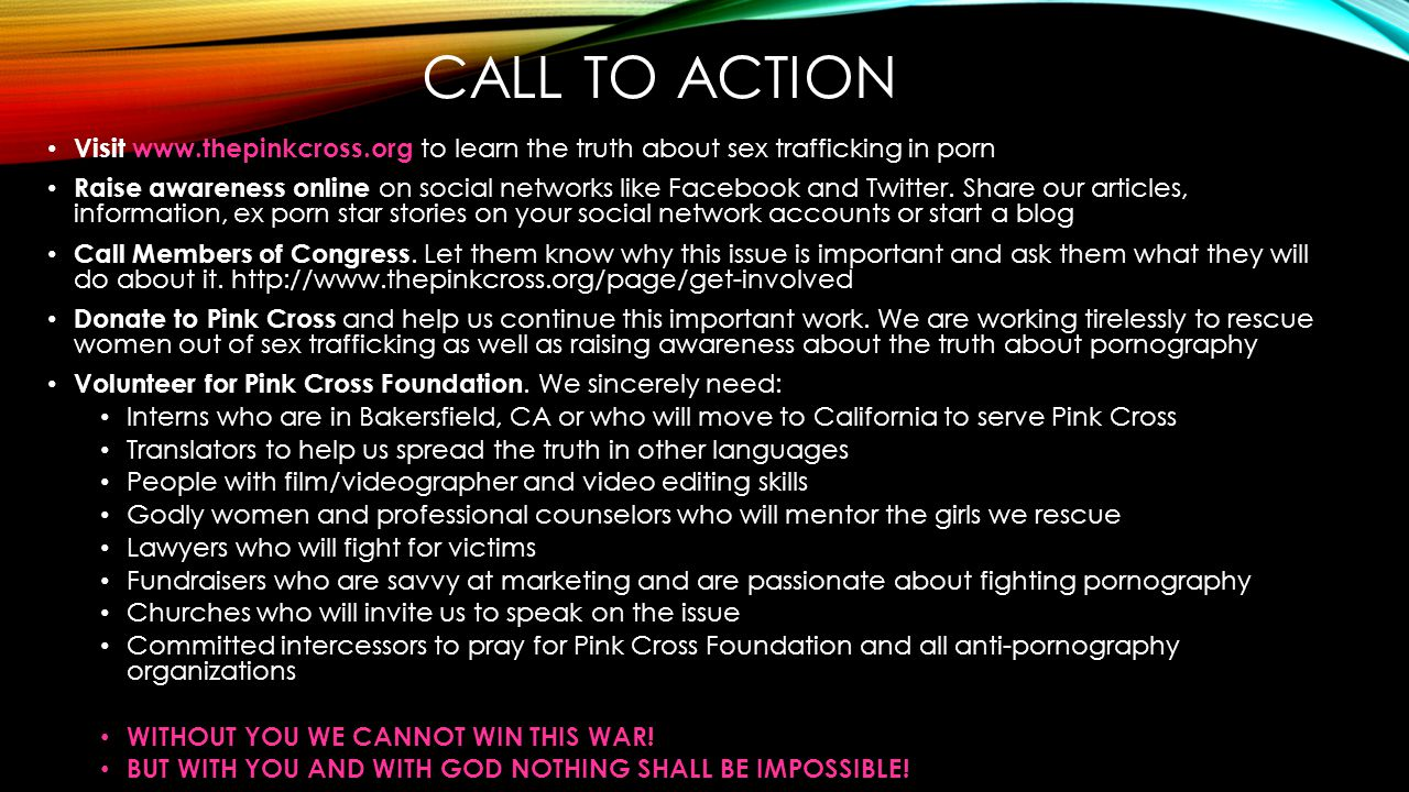 CALL TO ACTION Visit www.thepinkcross.org to learn the truth about sex trafficking in porn.