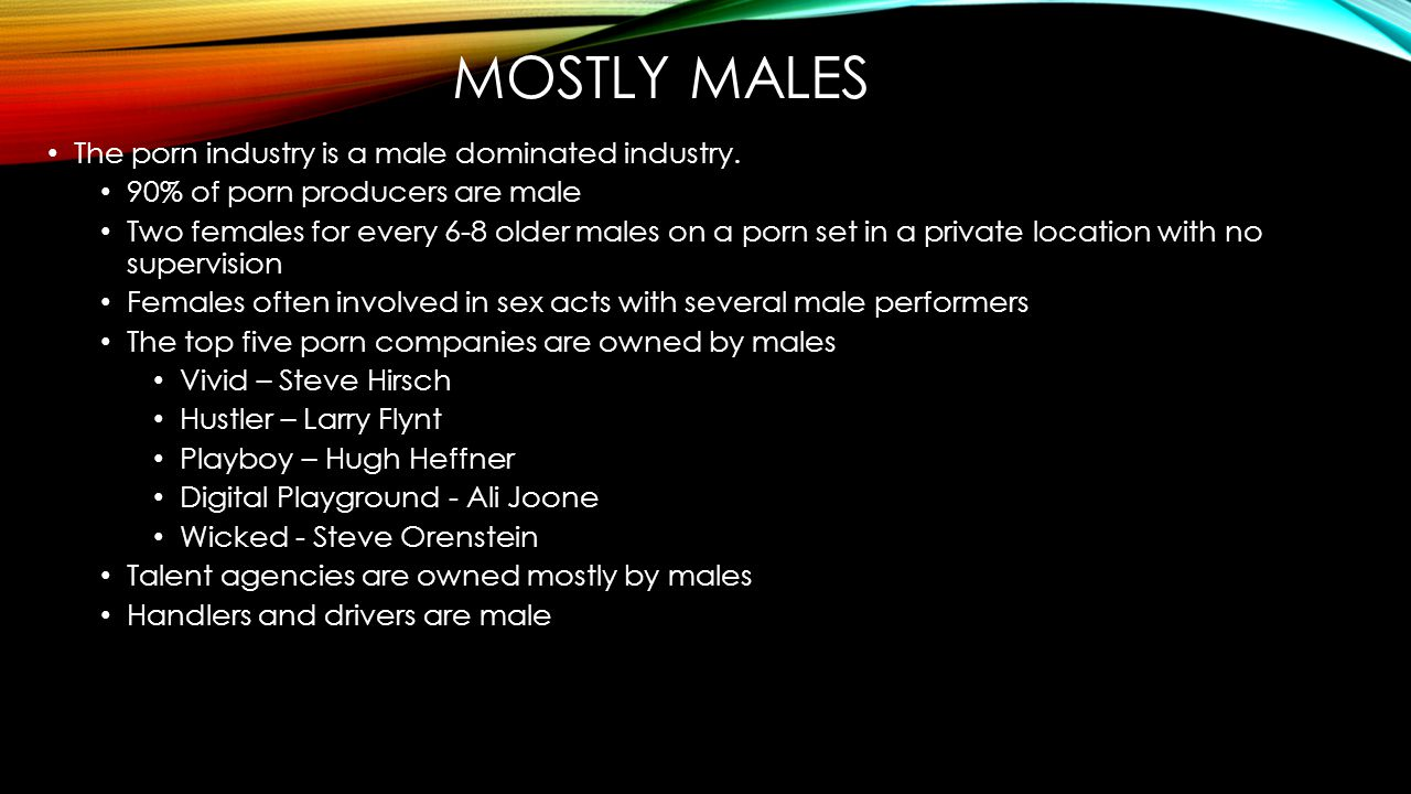 Mostly males The porn industry is a male dominated industry.