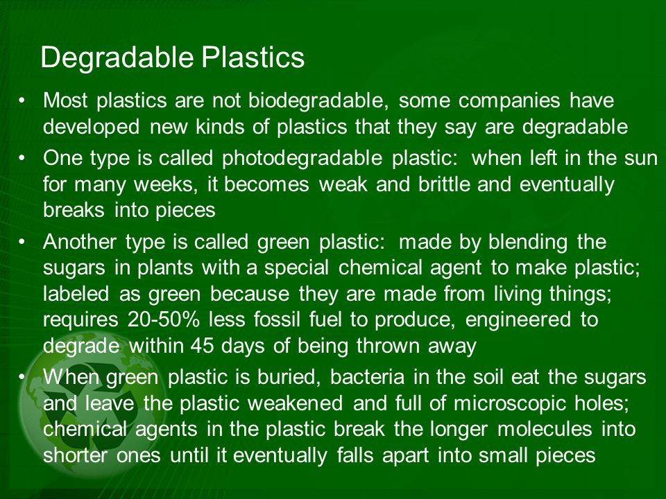 Degradable Plastics Most plastics are not biodegradable, some companies have developed new kinds of plastics that they say are degradable.