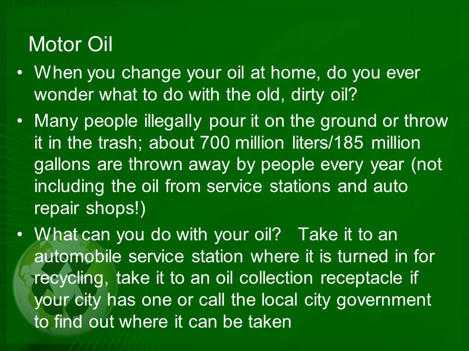 Motor Oil When you change your oil at home, do you ever wonder what to do with the old, dirty oil