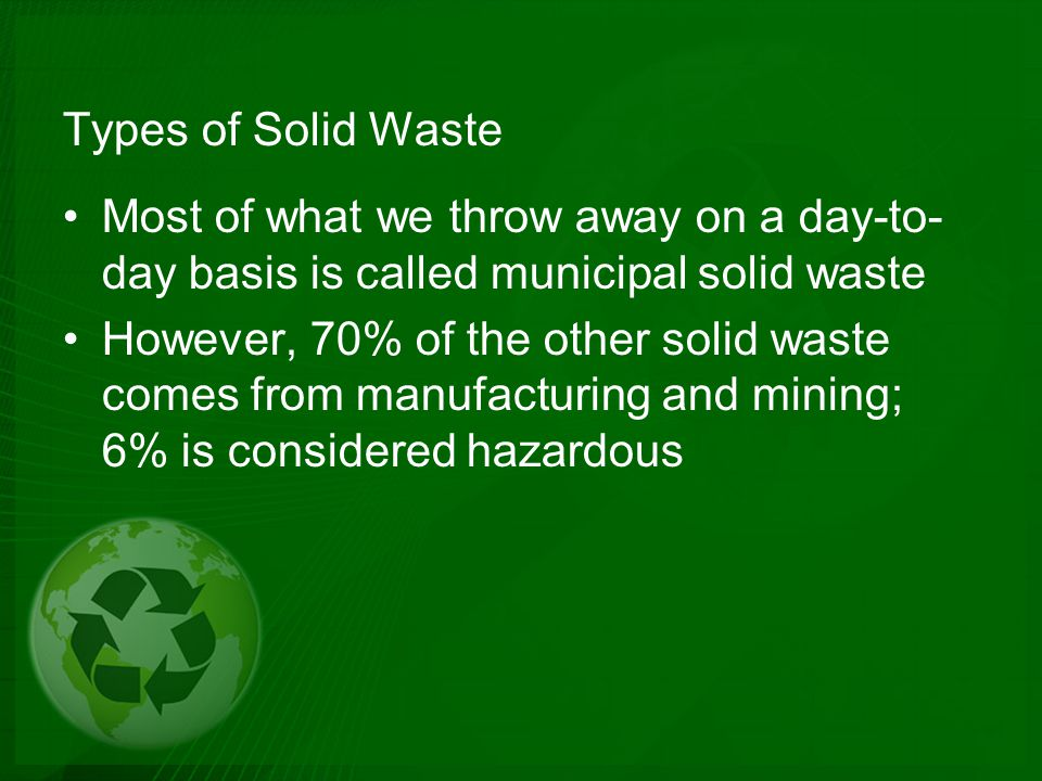 Types of Solid Waste Most of what we throw away on a day-to-day basis is called municipal solid waste.