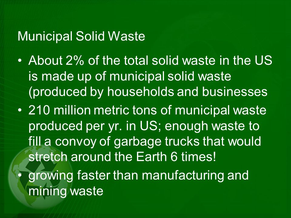 Municipal Solid Waste About 2% of the total solid waste in the US is made up of municipal solid waste (produced by households and businesses.