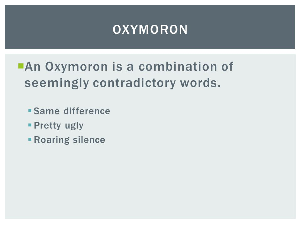An Oxymoron is a combination of seemingly contradictory words.