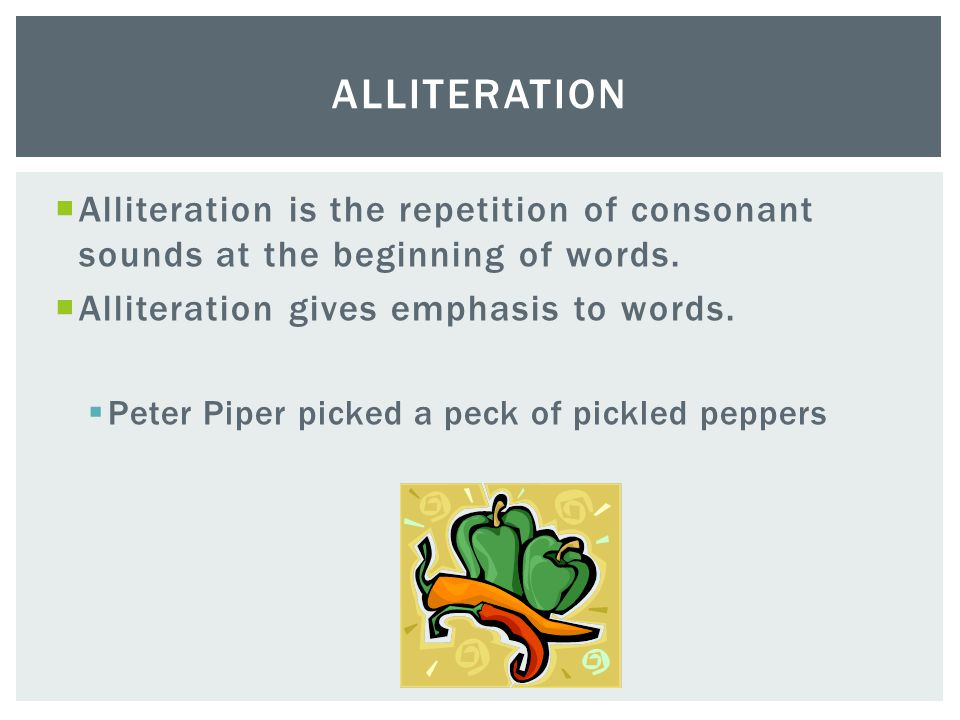 Alliteration Alliteration is the repetition of consonant sounds at the beginning of words. Alliteration gives emphasis to words.