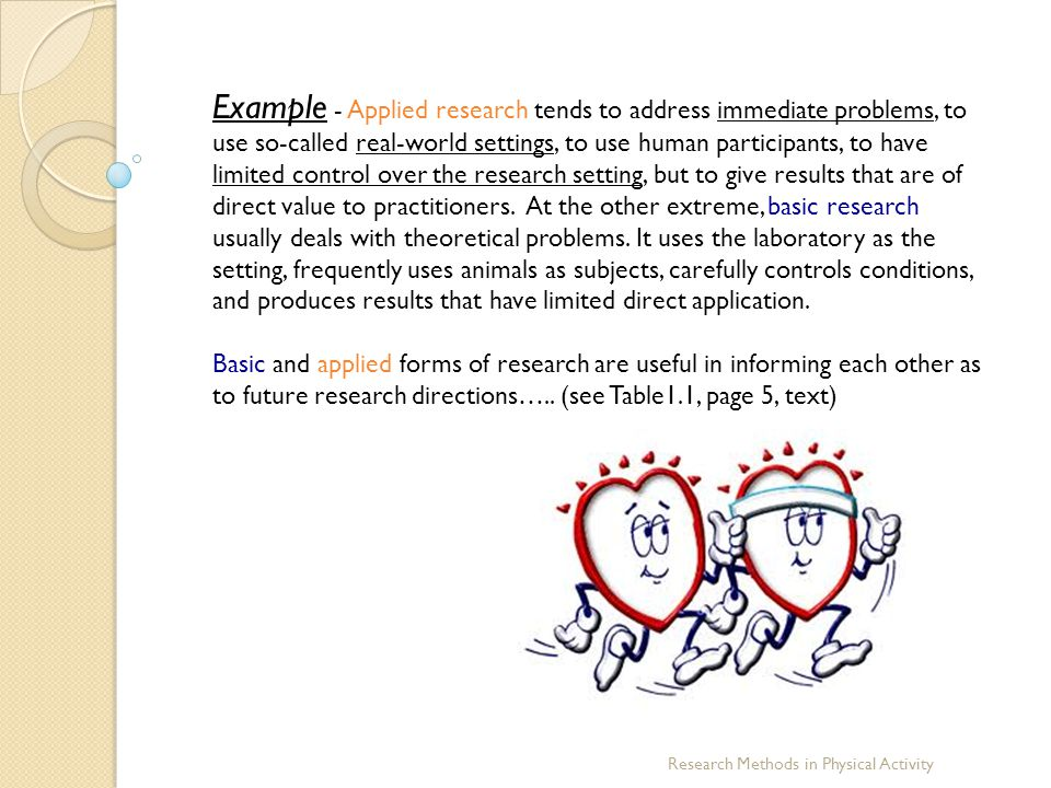 Example - Applied research tends to address immediate problems, to use so-called real-world settings, to use human participants, to have limited control over the research setting, but to give results that are of direct value to practitioners. At the other extreme, basic research usually deals with theoretical problems. It uses the laboratory as the setting, frequently uses animals as subjects, carefully controls conditions, and produces results that have limited direct application.