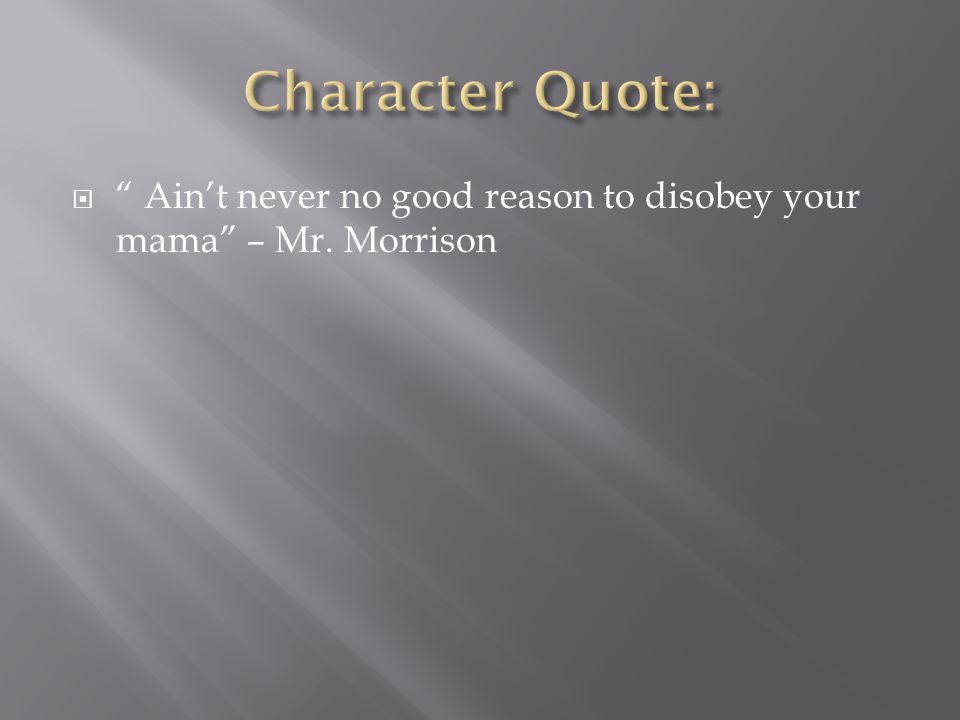 Character Quote: Ain't never no good reason to disobey your mama – Mr. Morrison