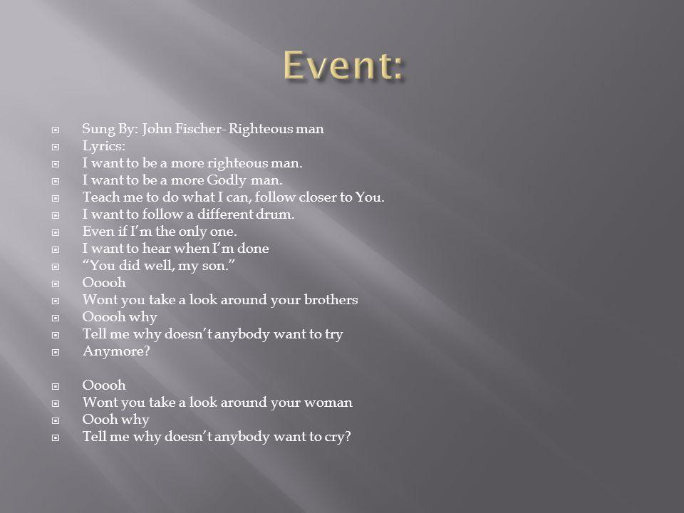 Event: Sung By: John Fischer- Righteous man Lyrics: