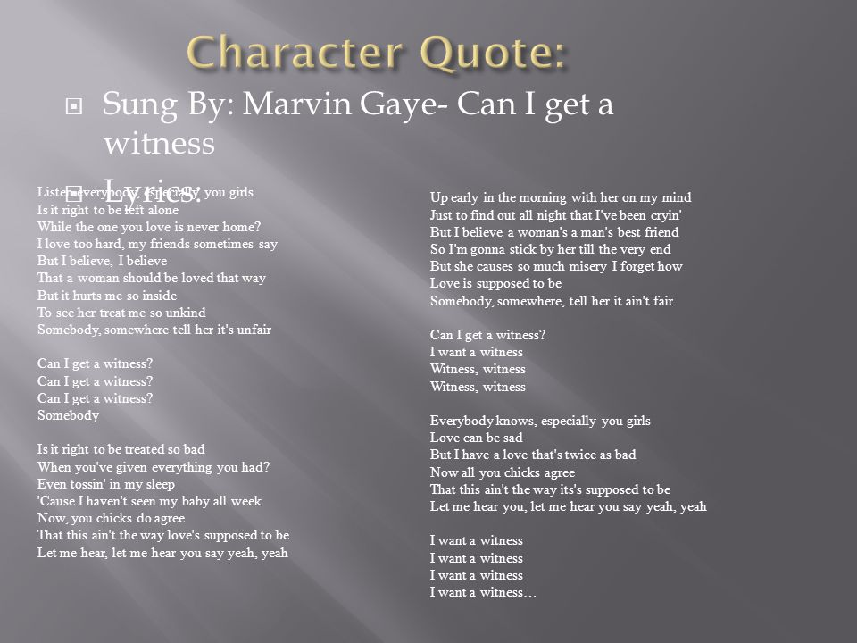 Character Quote: Sung By: Marvin Gaye- Can I get a witness Lyrics: