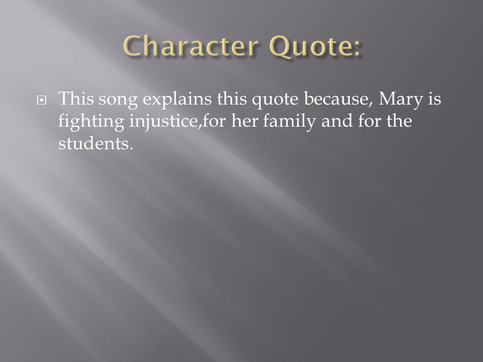 Character Quote: This song explains this quote because, Mary is fighting injustice,for her family and for the students.