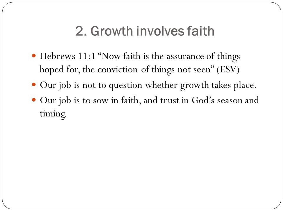 2. Growth involves faith Hebrews 11:1 Now faith is the assurance of things hoped for, the conviction of things not seen (ESV)