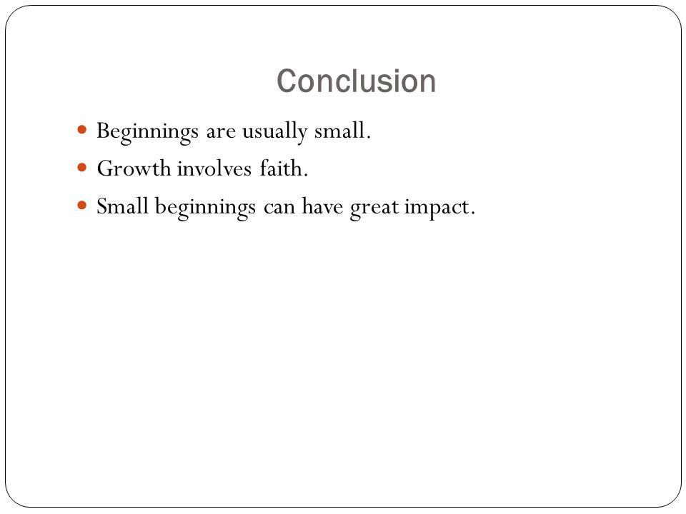 Conclusion Beginnings are usually small. Growth involves faith.