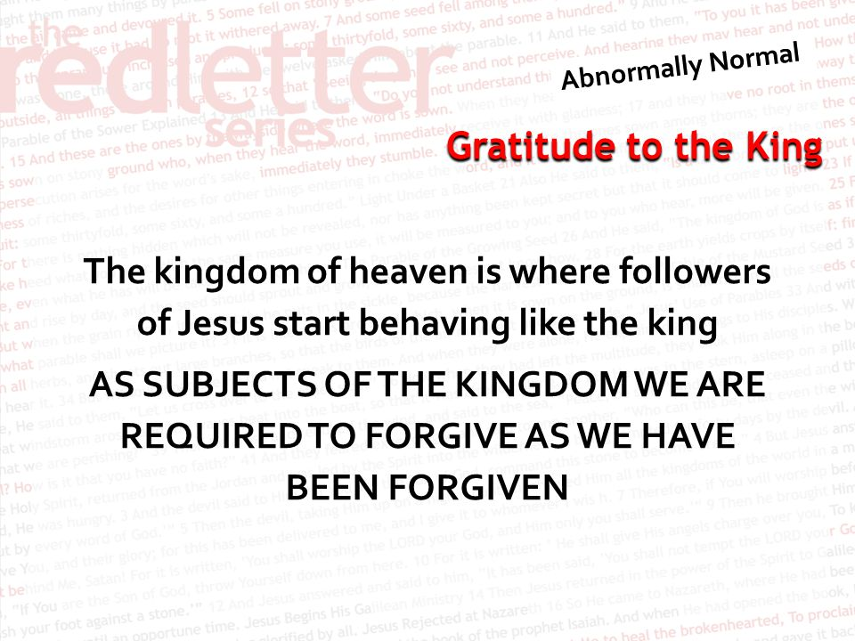 The kingdom of heaven is where followers of Jesus start behaving like the king AS SUBJECTS OF THE KINGDOM WE ARE REQUIRED TO FORGIVE AS WE HAVE BEEN FORGIVEN