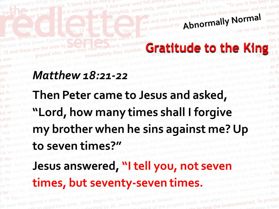 Matthew 18:21-22 Then Peter came to Jesus and asked, Lord, how many times shall I forgive my brother when he sins against me.