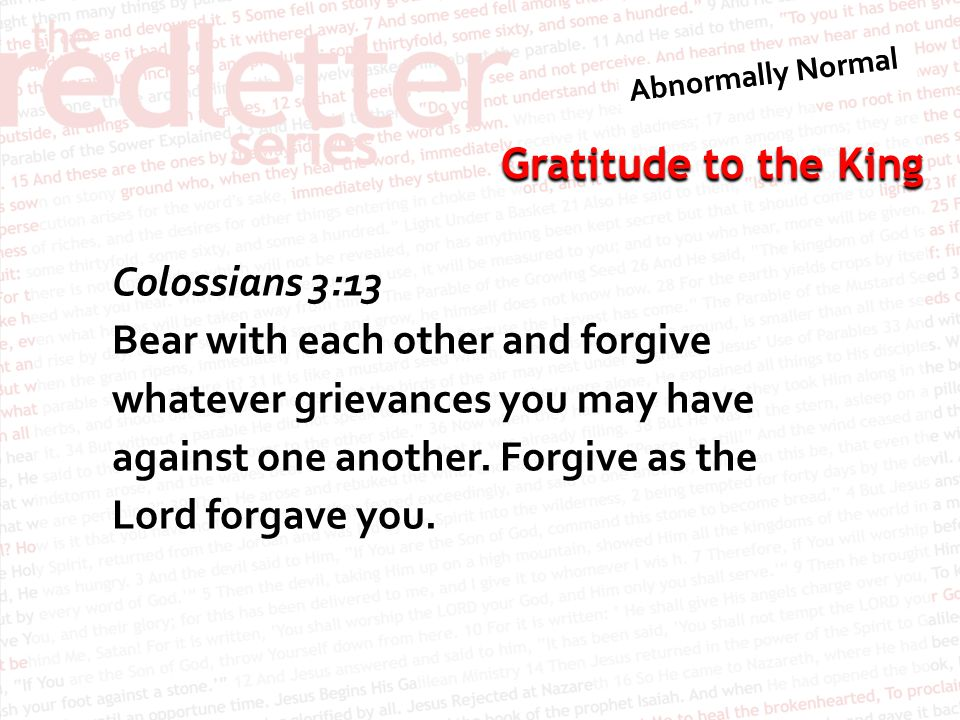 Colossians 3:13 Bear with each other and forgive whatever grievances you may have against one another.