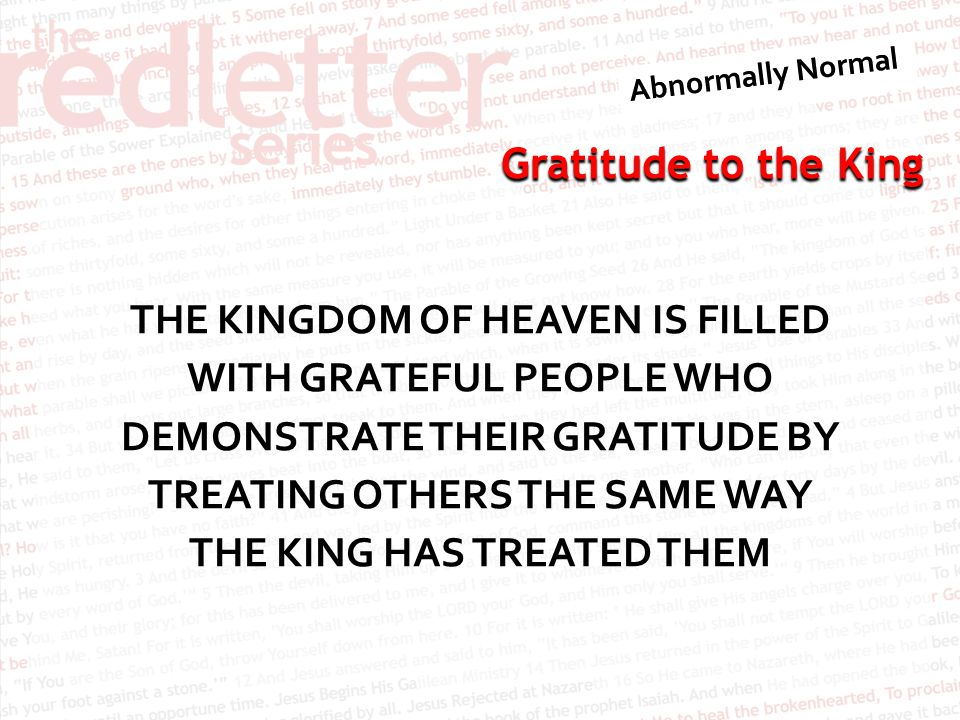 THE KINGDOM OF HEAVEN IS FILLED WITH GRATEFUL PEOPLE WHO DEMONSTRATE THEIR GRATITUDE BY TREATING OTHERS THE SAME WAY THE KING HAS TREATED THEM