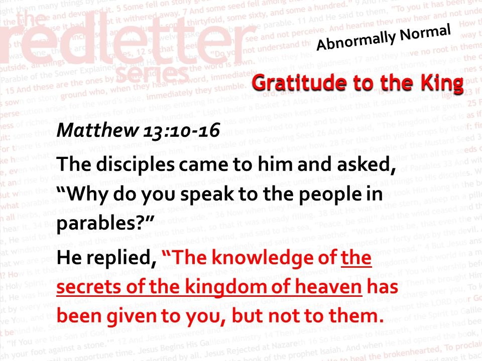Matthew 13:10-16 The disciples came to him and asked, Why do you speak to the people in parables He replied, The knowledge of the secrets of the kingdom of heaven has been given to you, but not to them.