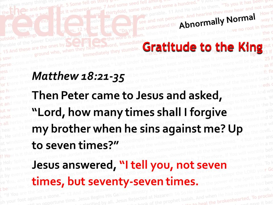 Matthew 18:21-35 Then Peter came to Jesus and asked, Lord, how many times shall I forgive my brother when he sins against me.