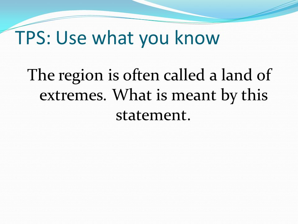 TPS: Use what you know The region is often called a land of extremes.