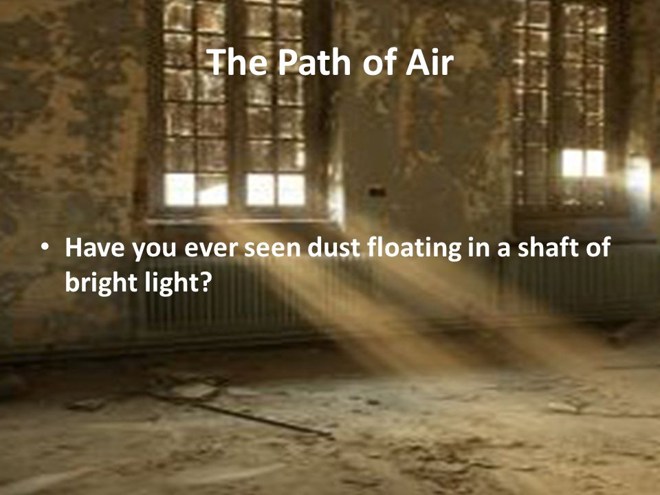 The Path of Air Have you ever seen dust floating in a shaft of bright light