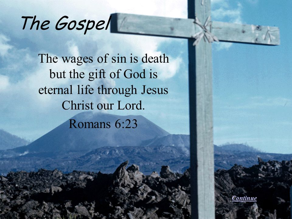 The Gospel The wages of sin is death but the gift of God is eternal life through Jesus Christ our Lord.