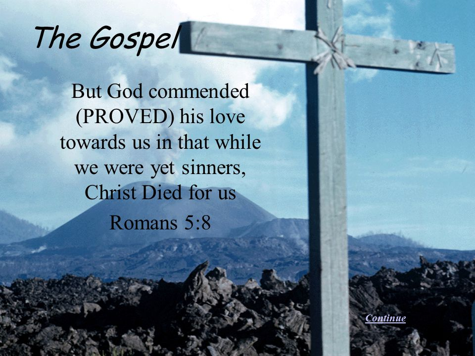 The Gospel But God commended (PROVED) his love towards us in that while we were yet sinners, Christ Died for us.