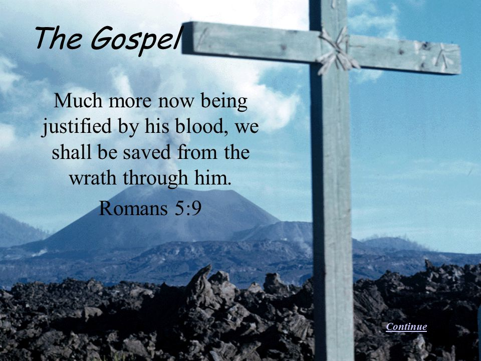 The Gospel Much more now being justified by his blood, we shall be saved from the wrath through him.