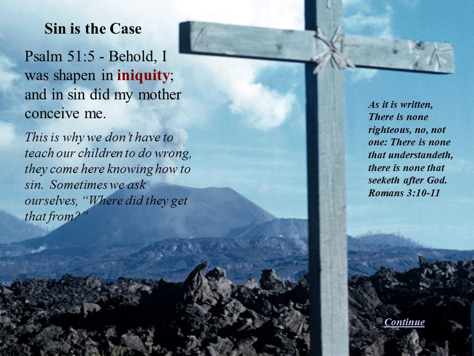 Sin is the Case Psalm 51:5 - Behold, I was shapen in iniquity; and in sin did my mother conceive me.