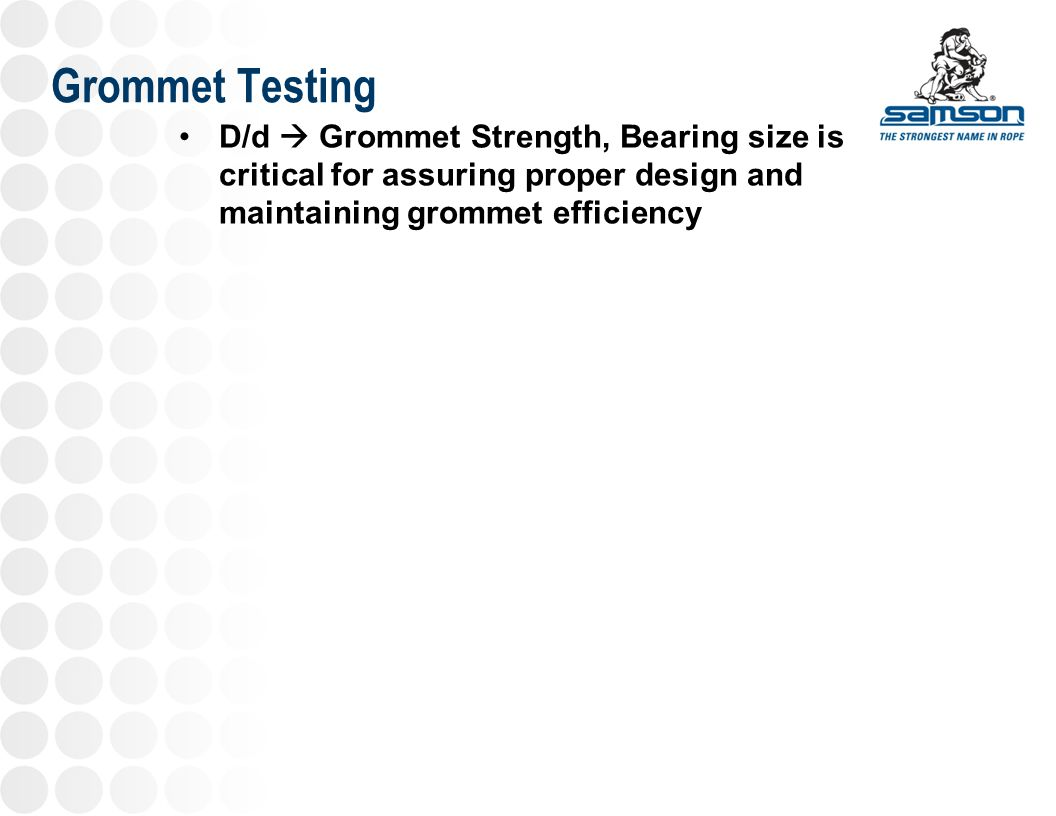Grommet Testing D/d  Grommet Strength, Bearing size is critical for assuring proper design and maintaining grommet efficiency.