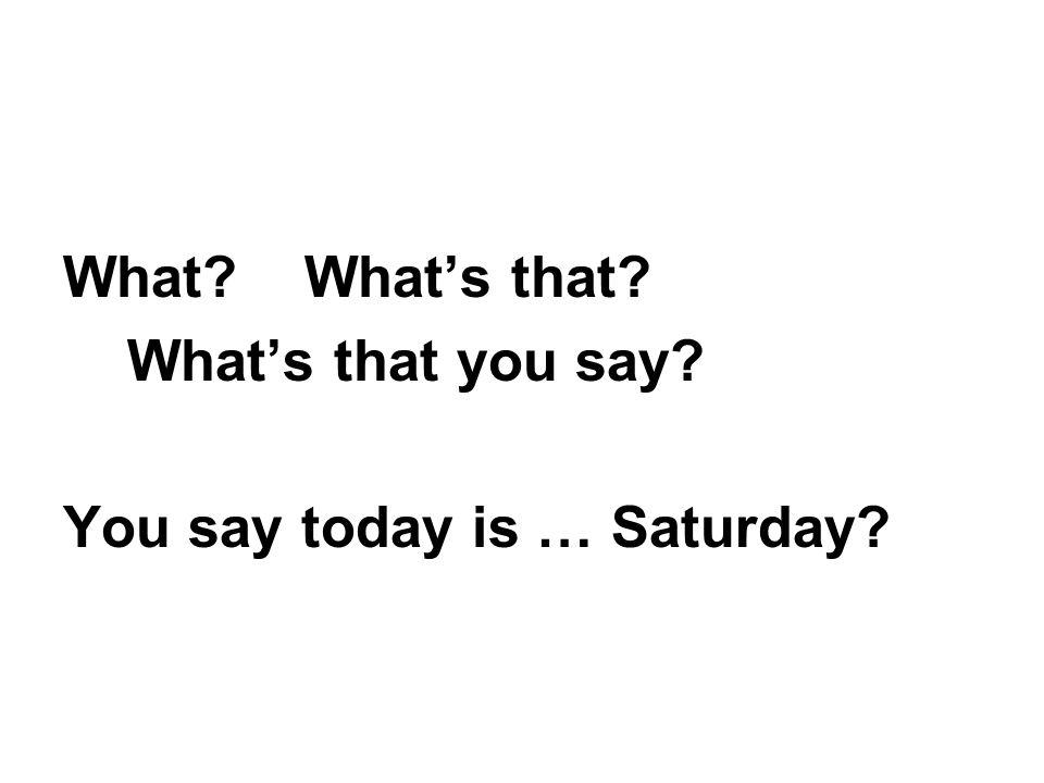 What What's that What's that you say You say today is … Saturday