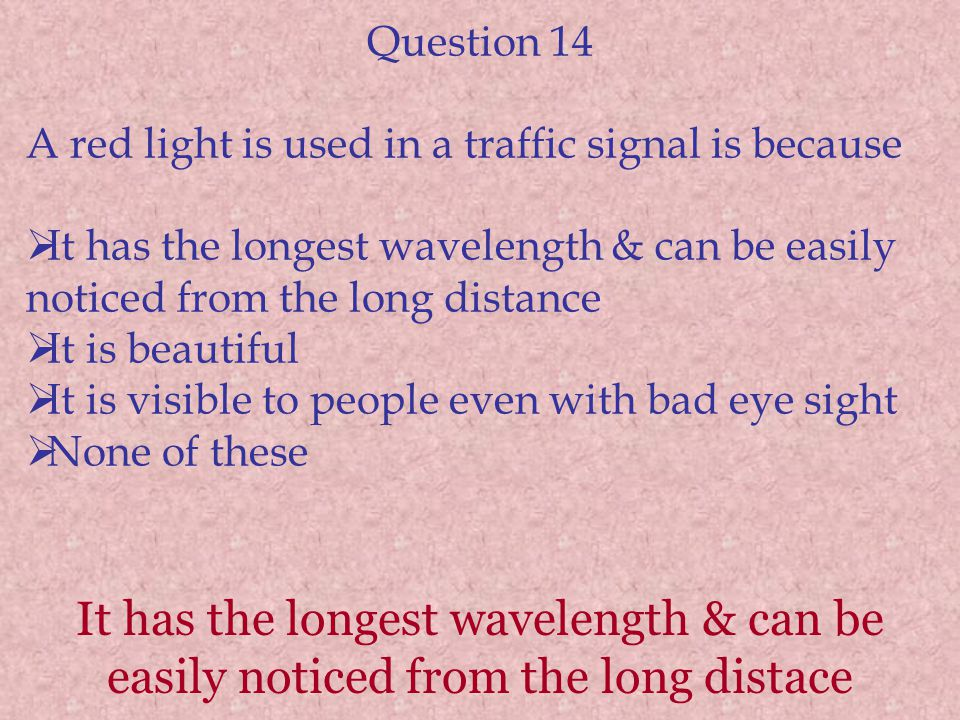 Question 14 A red light is used in a traffic signal is because. It has the longest wavelength & can be easily noticed from the long distance.