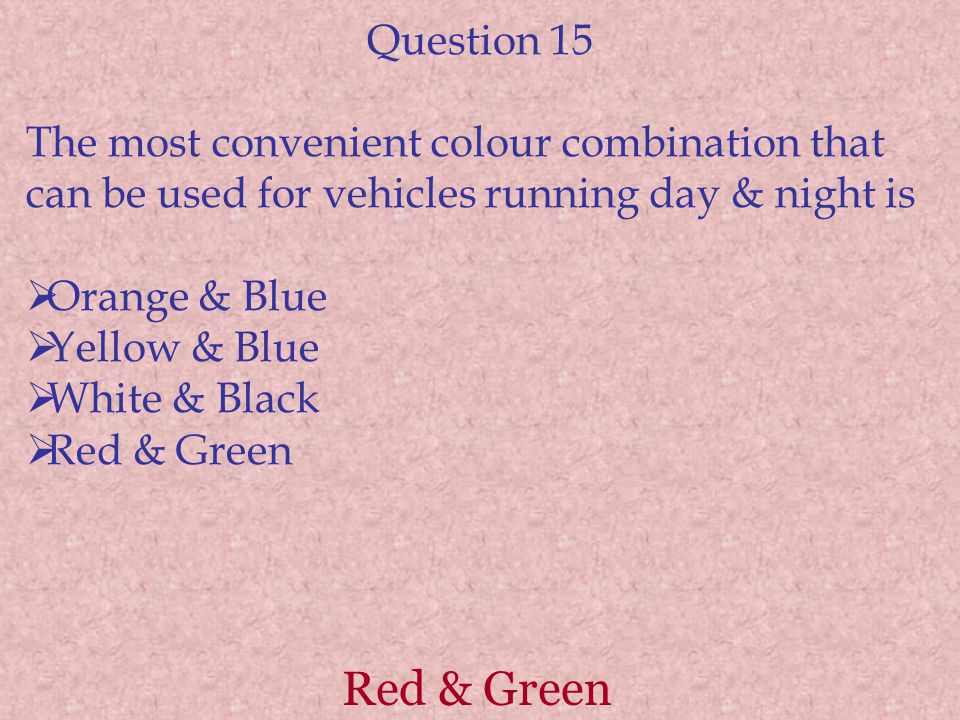 Question 15 The most convenient colour combination that can be used for vehicles running day & night is.