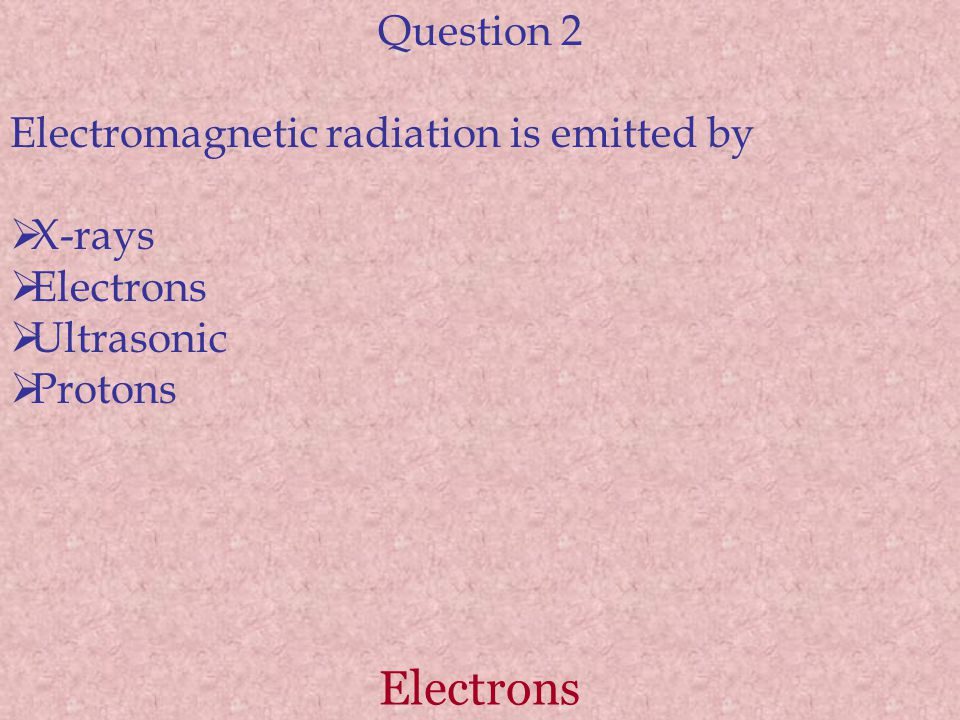 Electrons Question 2 Electromagnetic radiation is emitted by X-rays