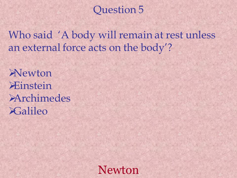 Question 5 Who said 'A body will remain at rest unless an external force acts on the body' Newton.