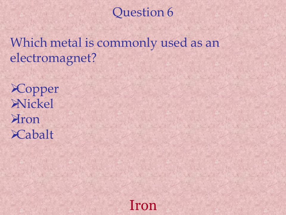 Iron Question 6 Which metal is commonly used as an electromagnet