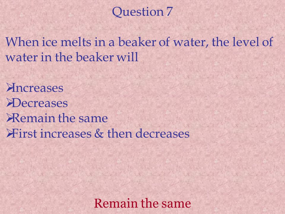 Question 7 When ice melts in a beaker of water, the level of water in the beaker will. Increases. Decreases.