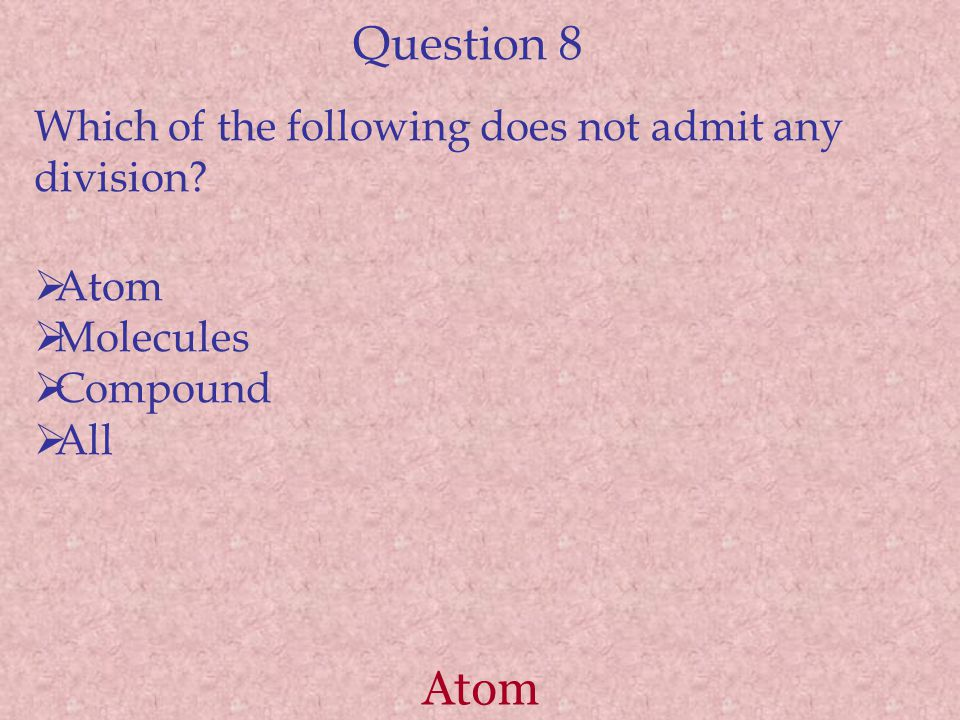 Question 8 Atom Which of the following does not admit any division