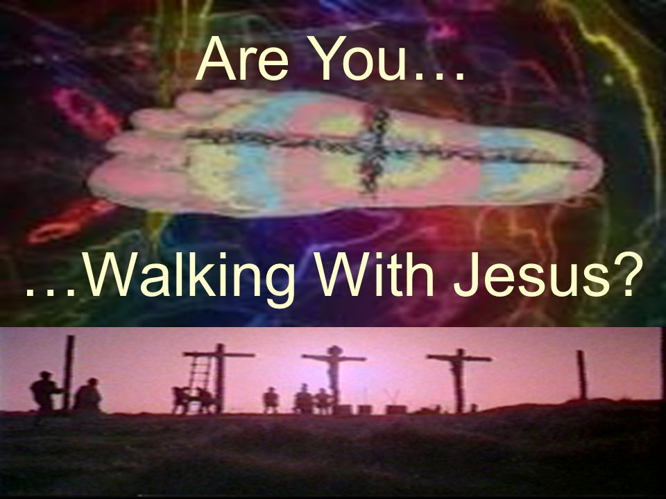 Are You… …Walking With Jesus